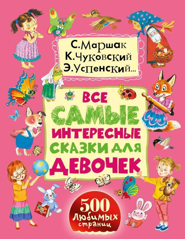 Чуковский К.И., Успенский Э.Н., Маршак С.Я. «Все самые интересные сказки для девочек»