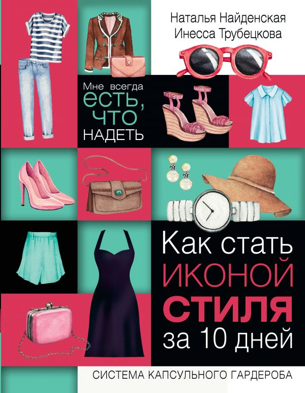 Найденская Н.Г., Трубецкова И.А. «Как стать иконой стиля за 10 дней: мне всегда есть, что надеть»