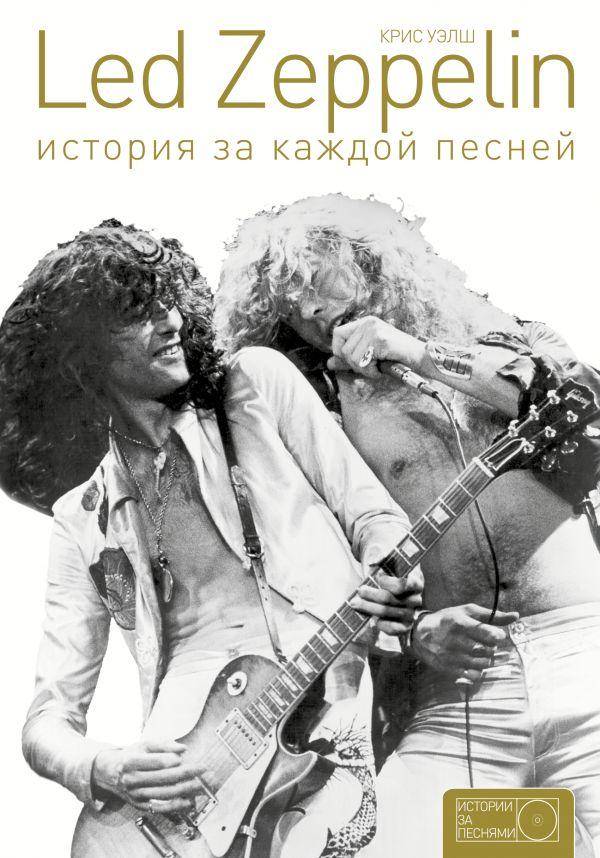 Крис Уэлш «Led Zeppelin: история за каждой песней»