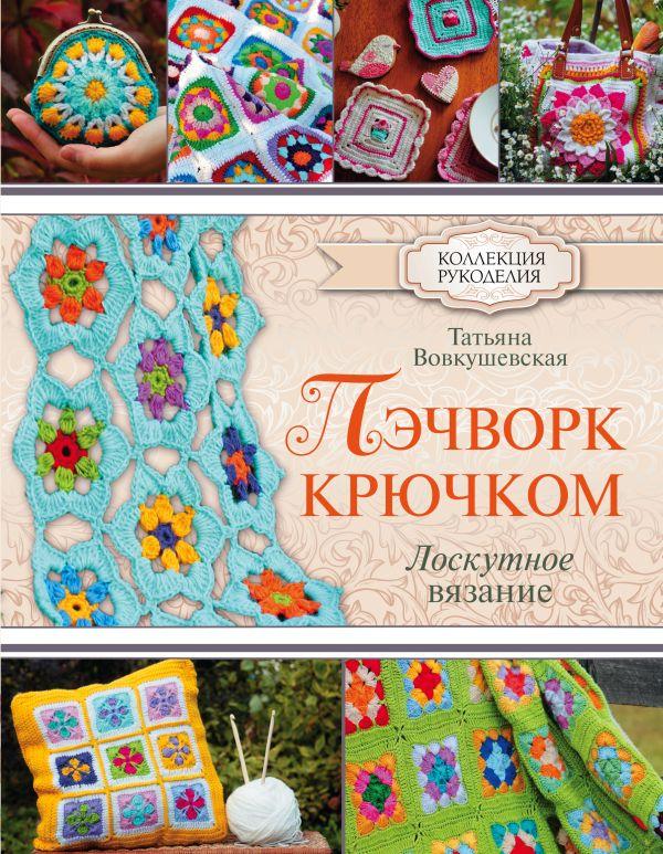 Вовкушевская Т.А. «Пэчворк крючком. Лоскутное вязание»