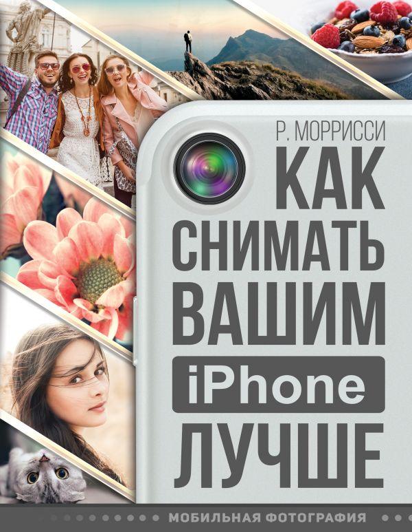Моррисси Р. «Как снимать вашим iPhone лучше»