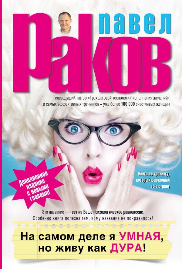 Павел Раков «На самом деле я умная, но живу как дура! (Дополненное издание с новыми главами)»