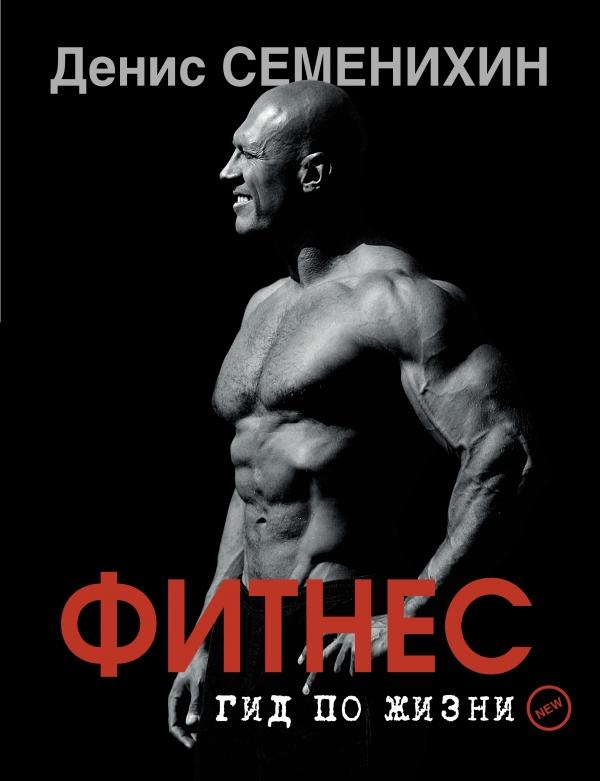 Денис Семенихин «Новый фитнес. Гид по жизни»