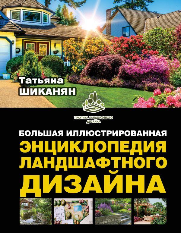 Шиканян Т.Д. «Большая иллюстрированная энциклопедия ландшафтного дизайна»