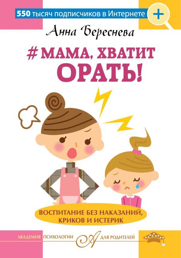 Анна Береснева «Мама, хватит орать! Воспитание без наказаний, криков и истерик»