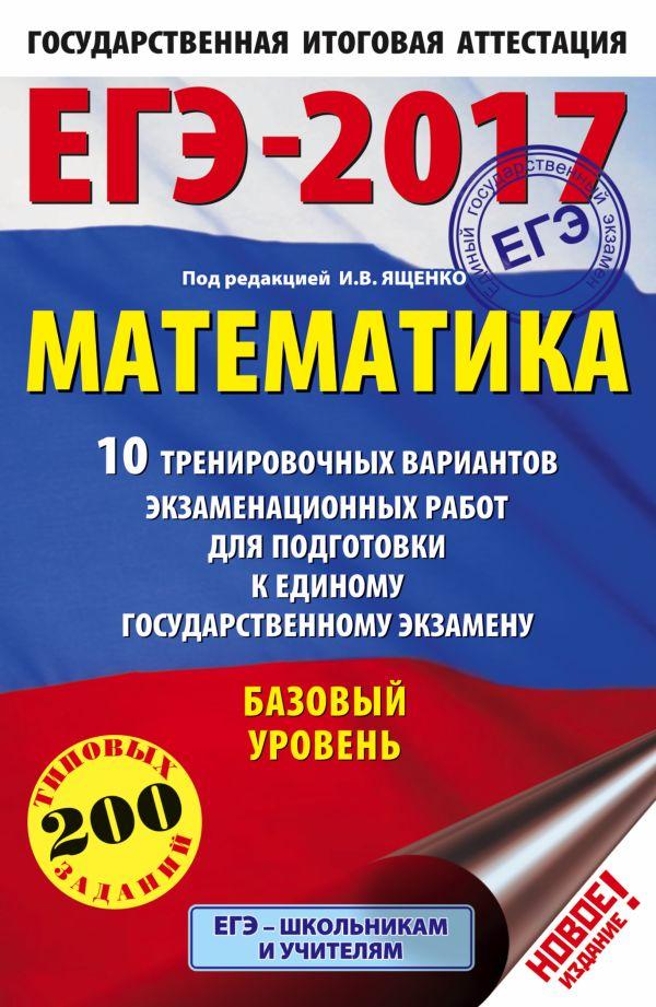ЕГЭ-2017. Математика (60х90/16) 10 тренировочных вариантов экзаменационных работ для подготовки к ЕГЭ. Базовый уровень