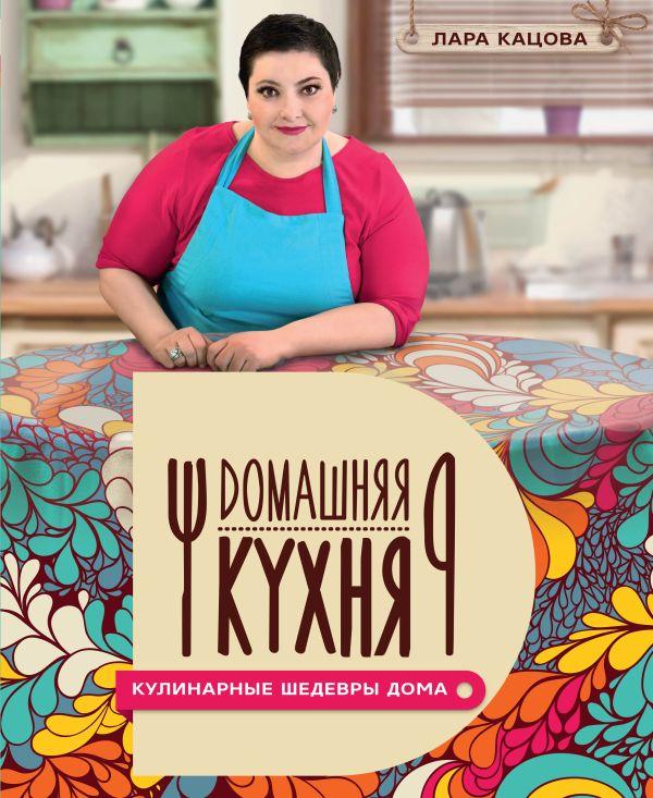 Лара Кацова «Кулинарные шедевры дома»