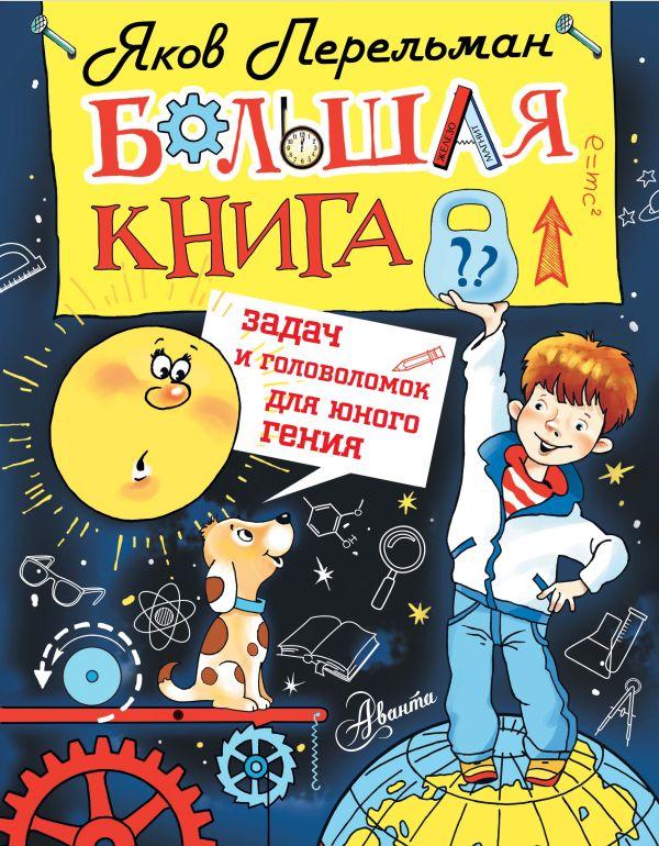 Перельман Я.И. «Большая книга задач и головоломок для юного гения»