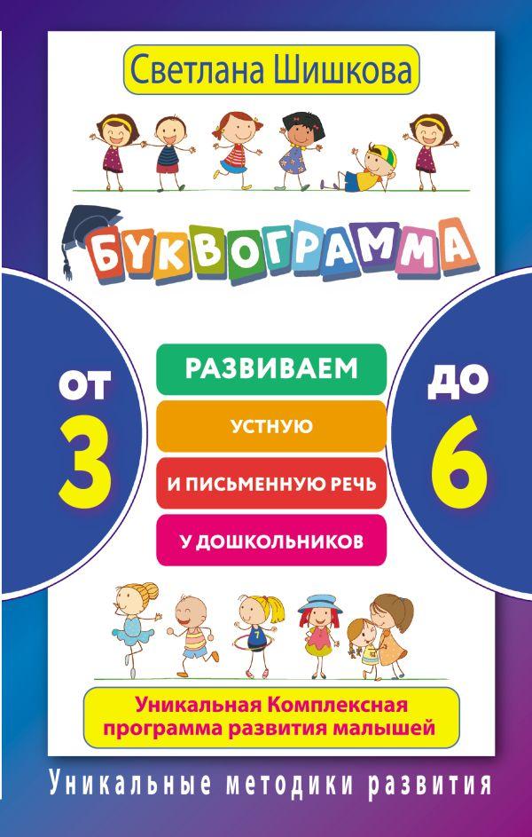 Светлана Шишкова «Буквограмма. От 3 до 6. Развиваем устную и письменную речь у дошкольников. Уникальная комплексная программа развития малышей»