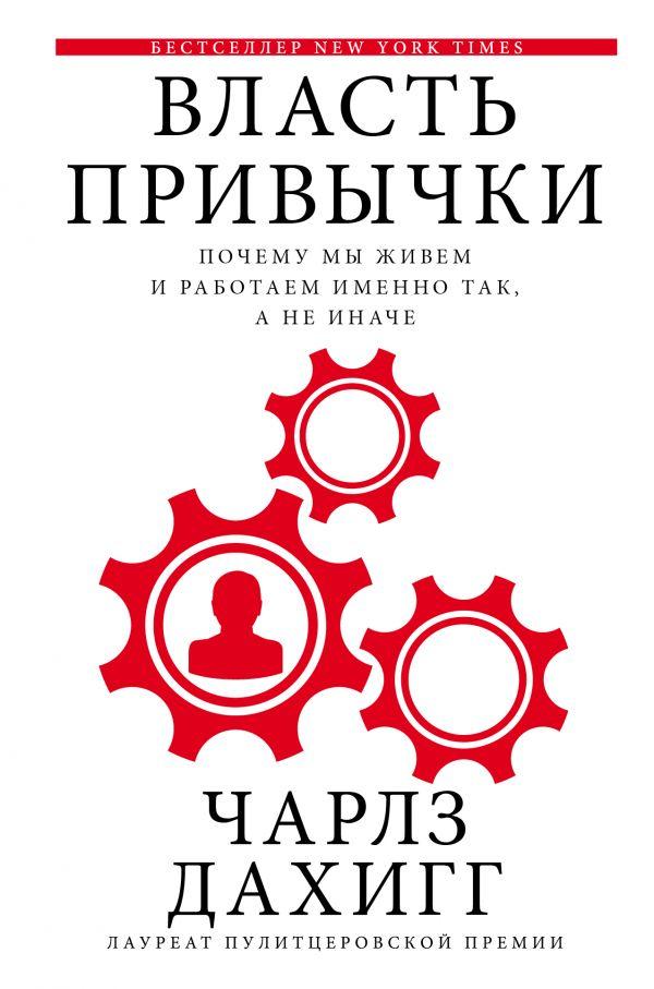 Чарлз Дахигг «Власть привычки: почему мы живем и работаем именно так, а не иначе»