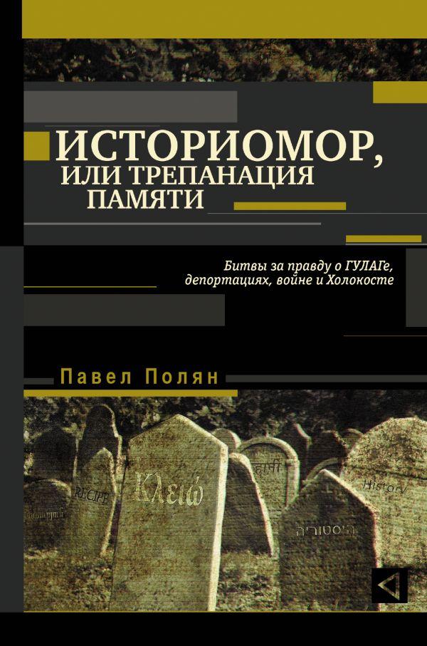 Павел Полян «Историомор, или Трепанация памяти. Битвы за правду о ГУЛАГе, депортациях, войне и Холокосте»