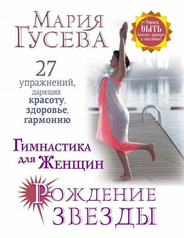 Мария Гусева «Гимнастика для женщин Рождение звезды. 27 упражнений, дарящих красоту, здоровье, гармонию»