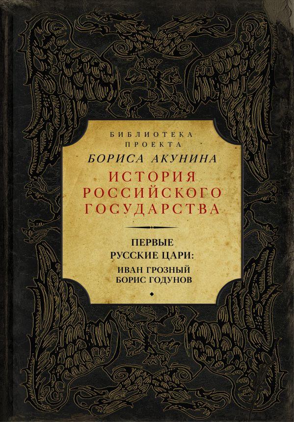 Борис Акунин «Первые русские цари: Иван Грозный. Борис Годунов»