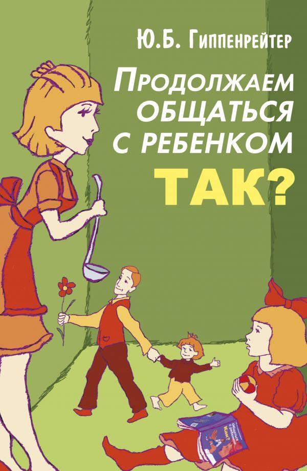 Гиппенрейтер Ю.Б. «Продолжаем общаться с ребенком. Так?»