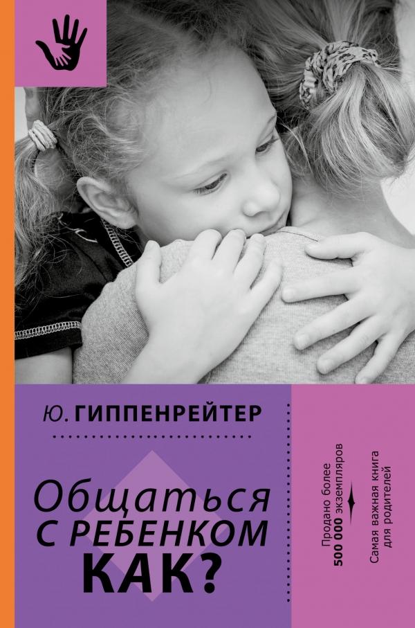 Гиппенрейтер Ю.Б. «Общаться с ребенком. Как?»