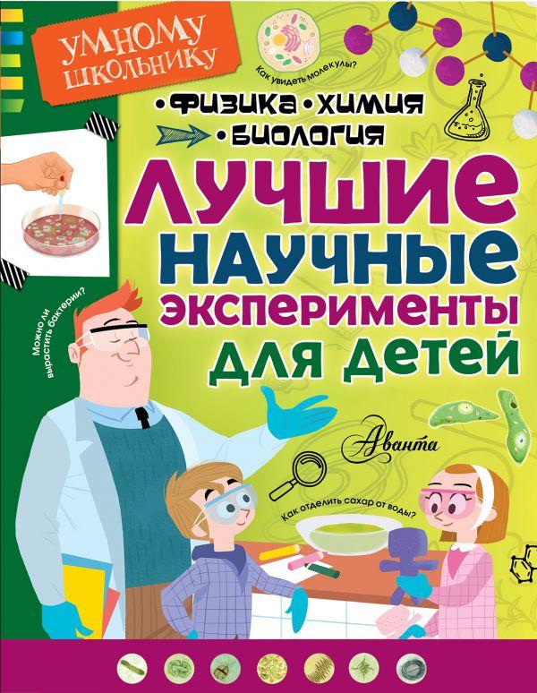 «Лучшие научные эксперименты для детей. Физика, химия, биология»