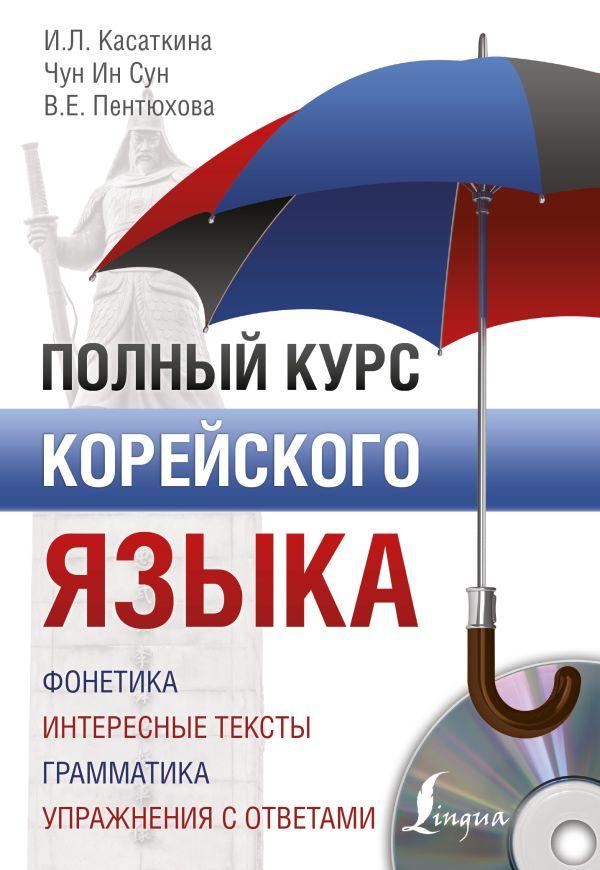 И. Л. Касаткина, Чун Ин Сун, В. Е. Пентюхова «Полный курс корейского языка + CD»