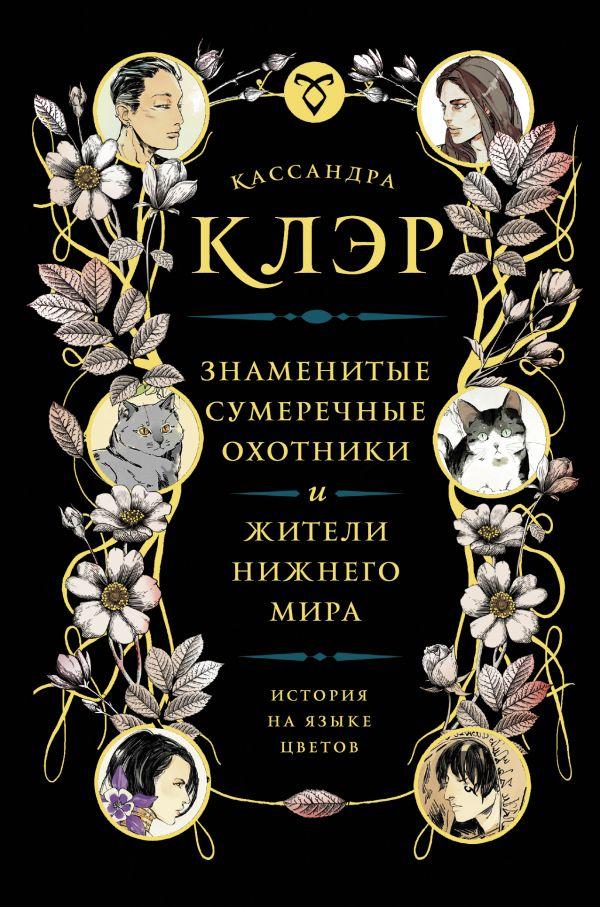 Кассандра Клэр «Знаменитые Сумеречные охотники и жители Нижнего Мира: история на языке цветов»