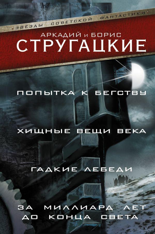 Аркадий Стругацкий, Борис Стругацкий «Попытка к бегству. Хищные вещи века. За миллиард лет до конца света. Гадкие лебеди»