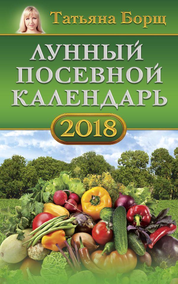 Татьяна Борщ «Лунный посевной календарь на 2018 год»