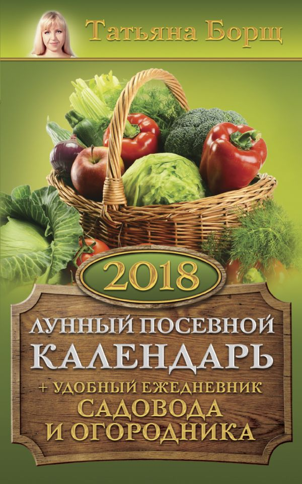 Татьяна Борщ «Лунный посевной календарь на 2018 год + удобный ежедневник садовода и огородника»