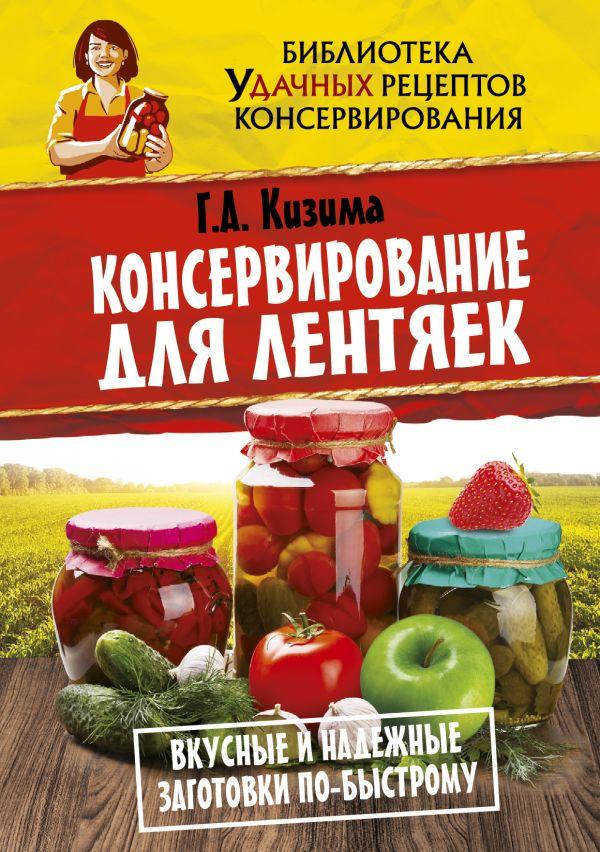 Кизима Г.А. «Консервирование для лентяек. Вкусные и надежные заготовки по-быстрому»