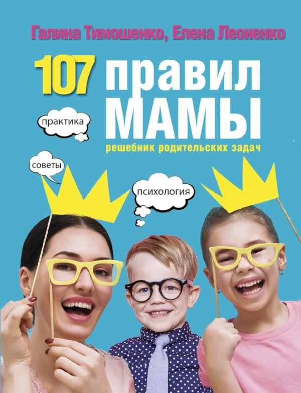 Тимошенко Г.В., Леоненко Е.А. «107 правил мамы: решебник родительских задач»