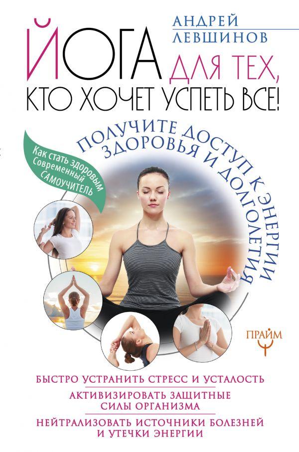 Андрей Левшинов «Йога для тех, кто хочет успеть все! Получите доступ к энергии здоровья и долголетия»