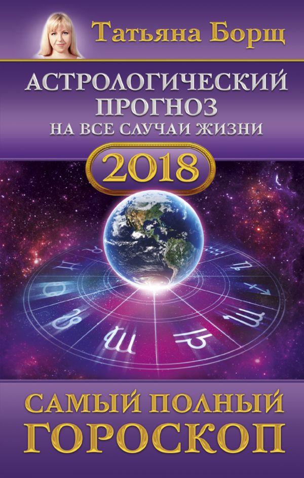 Татьяна Борщ «Астрологический прогноз на все случаи жизни. Самый полный гороскоп на 2018 год»