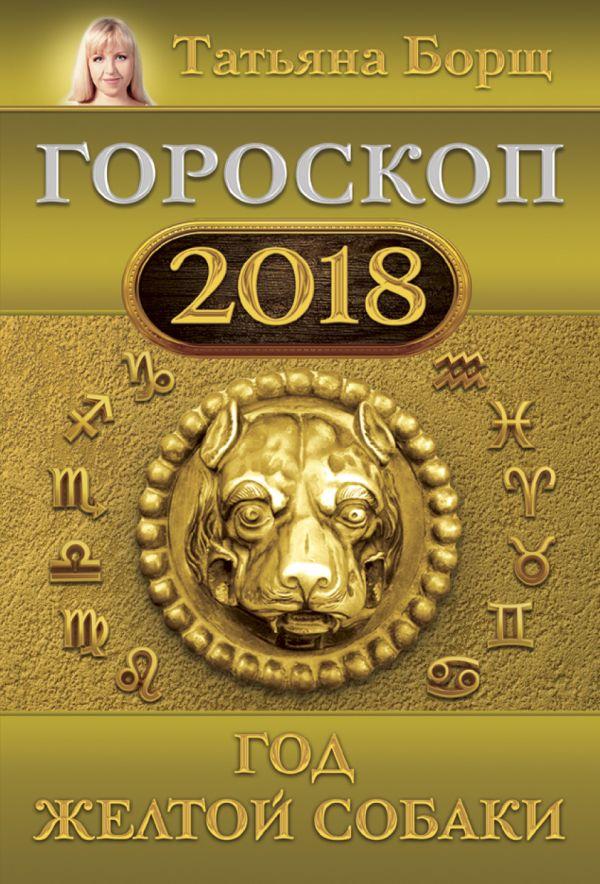 Татьяна Борщ «Гороскоп на 2018: год Желтой Собаки»