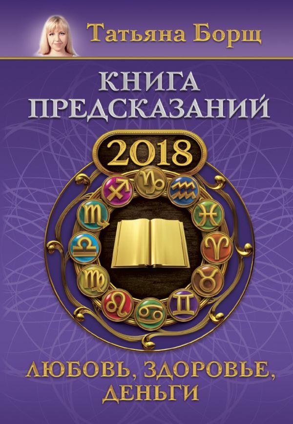 Татьяна Борщ «Книга предсказаний на 2018 год: любовь, здоровье, деньги»