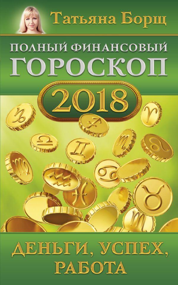 Татьяна Борщ «Полный финансовый гороскоп на 2018 год: деньги, успех, работа»