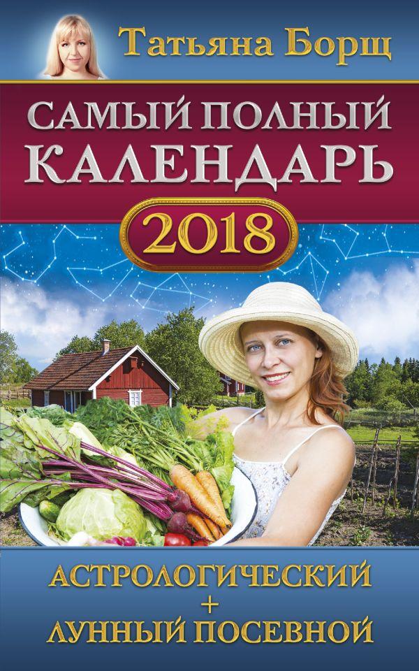 Татьяна Борщ «Самый полный календарь на 2018 год: астрологический + лунный посевной»