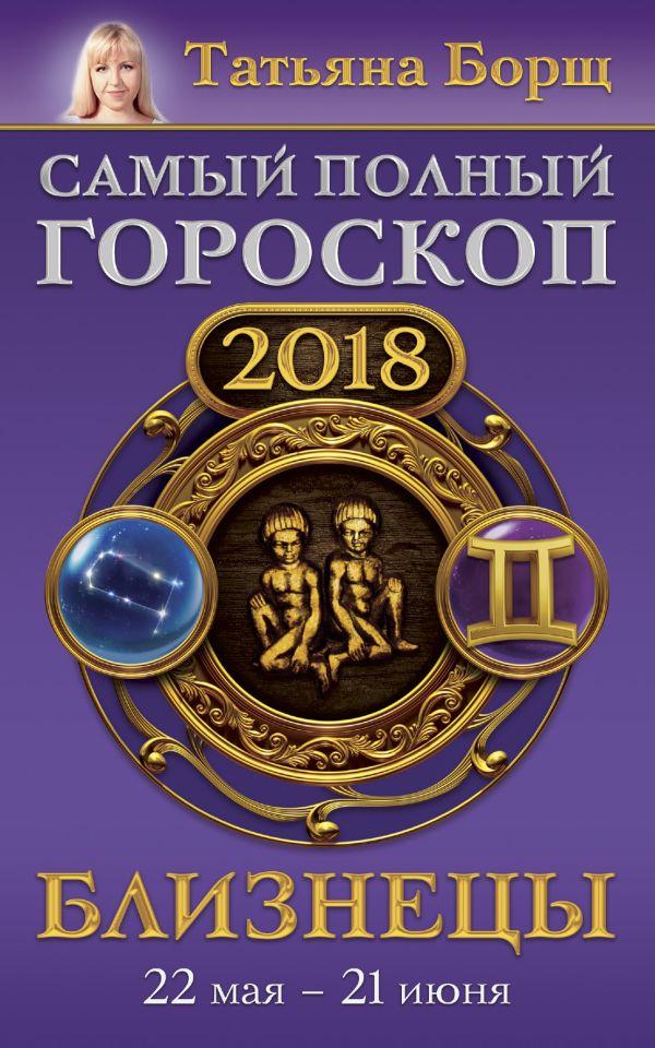 Татьяна Борщ «Близнецы. Самый полный гороскоп на 2018 год. 22 мая - 21 июня»