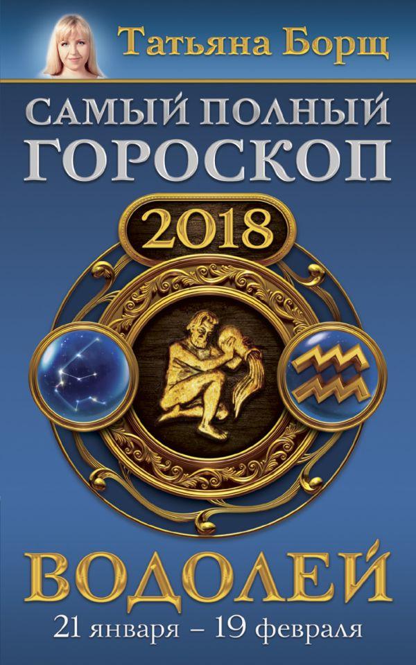 Татьяна Борщ «Водолей. Самый полный гороскоп на 2018 год. 21 января - 19 февраля»