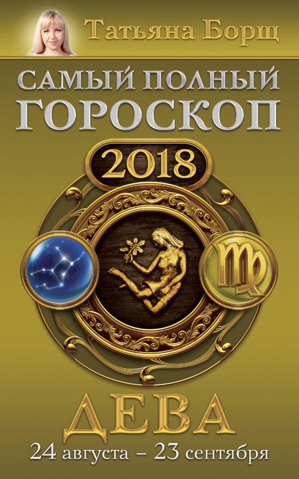 Татьяна Борщ «Дева. Самый полный гороскоп на 2018 год. 24 августа - 23 сентября»