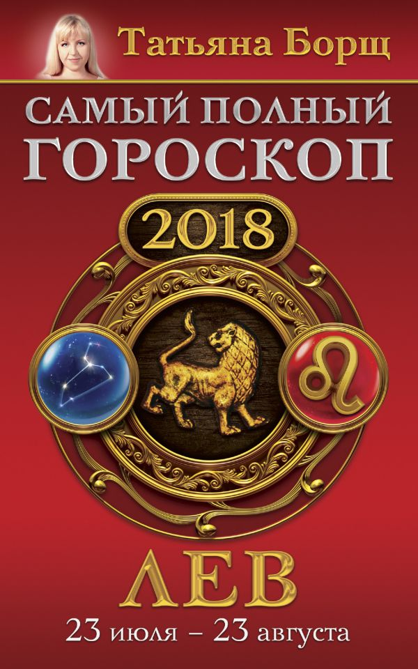Татьяна Борщ «Лев. Самый полный гороскоп на 2018 год. 23 июля - 23 августа»