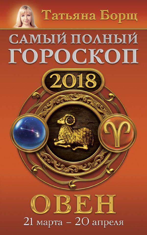 Татьяна Борщ «Овен. Самый полный гороскоп на 2018 год. 21 марта - 20 апреля»