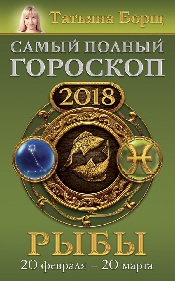 Татьяна Борщ «Рыбы. Самый полный гороскоп на 2018 год. 20 февраля - 20 марта»
