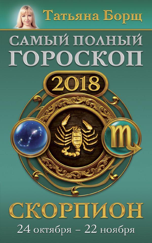 Татьяна Борщ «Скорпион. Самый полный гороскоп на 2018 год. 24 октября - 22 ноября»