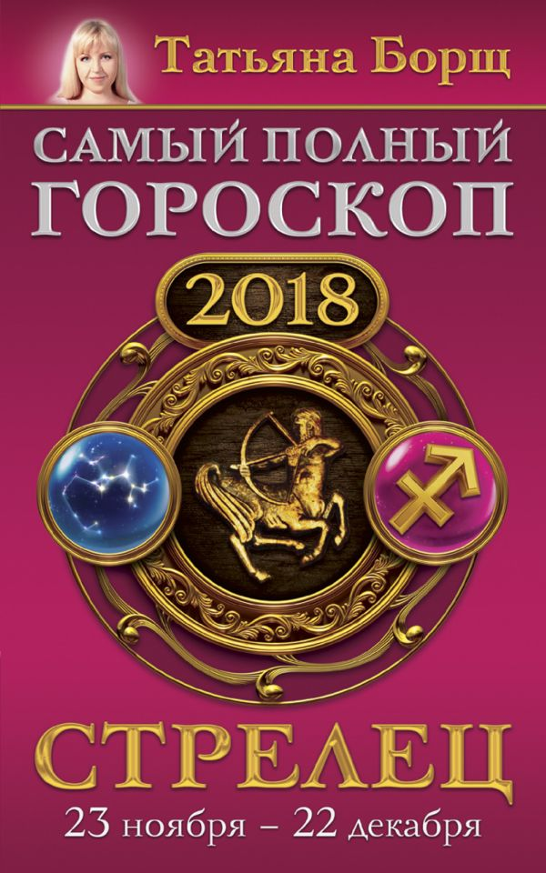 Татьяна Борщ «Стрелец. Самый полный гороскоп на 2018 год. 23 ноября - 22 декабря»