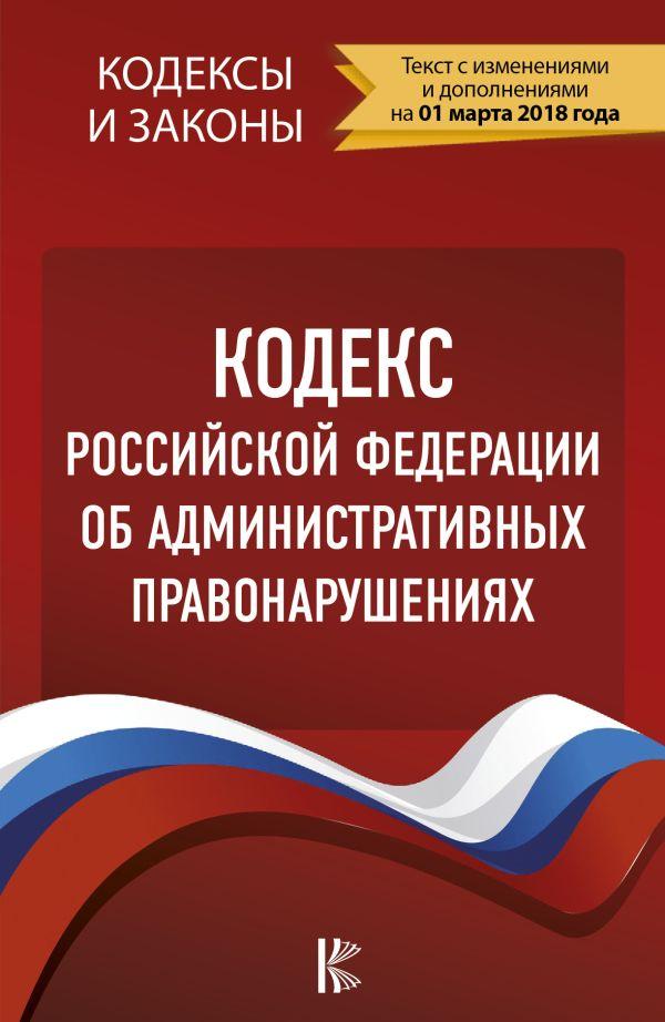 Кодекс Российской Федерации об административных правонарушениях. По состоянию на 01.02.2018 г.