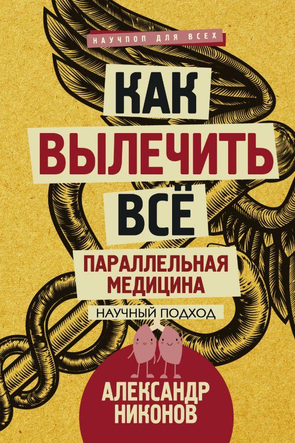 Александр Никонов «Как вылечить все. Параллельная медицина. Научный подход»