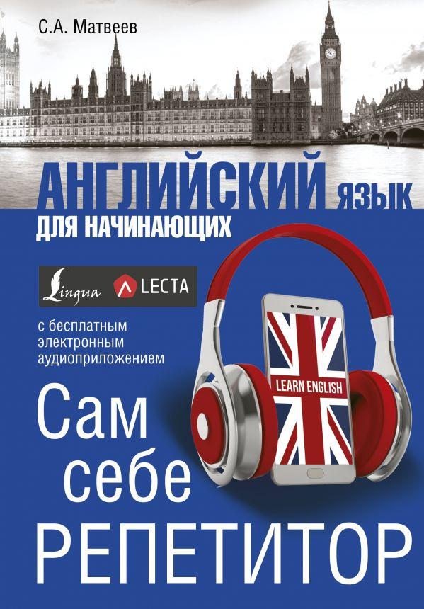 С. А. Матвеев «Английский язык для начинающих. Сам себе репетитор + LECTA»