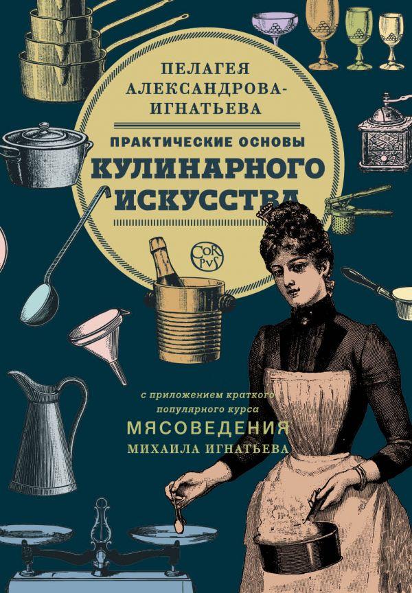 Пелагея Александрова-Игнатьева «Практические основы кулинарного искусства»