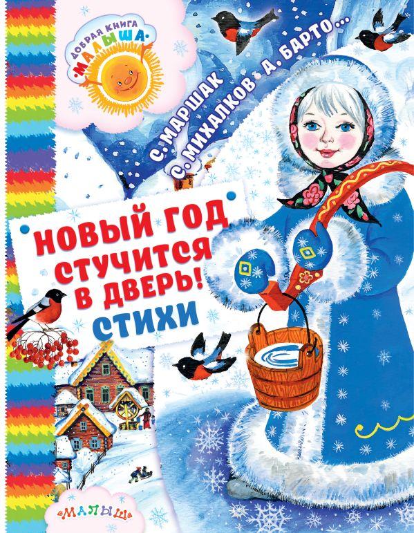 С. Маршак, С. Михалков, А. Барто и другие «Новый год стучится в дверь! Стихи»