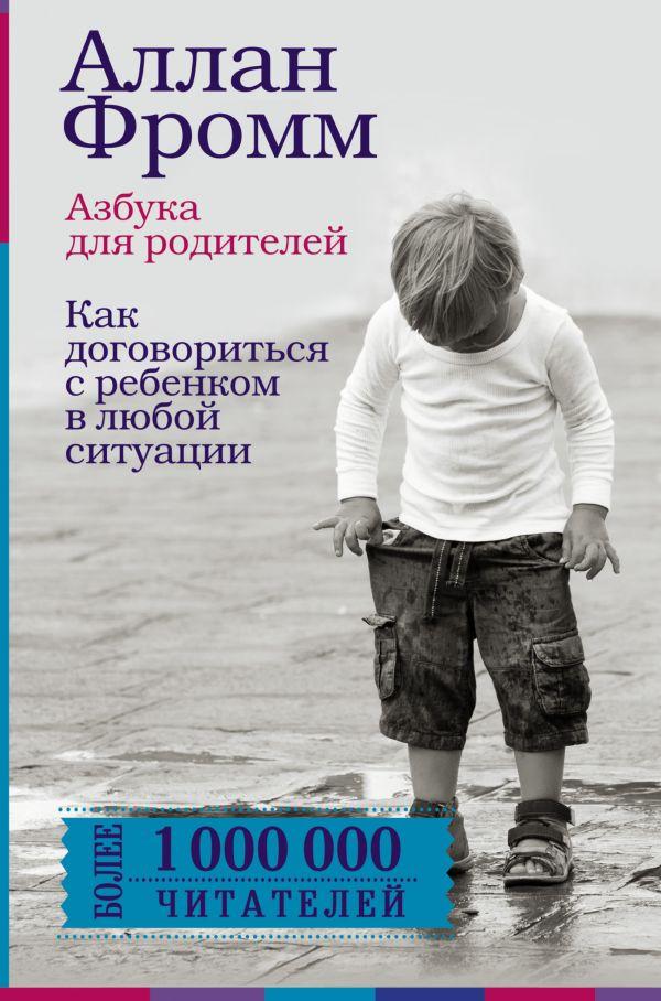 Аллан Фромм «Азбука для родителей. Как договориться с ребенком в любой ситуации. Издание 4-е, переработанное»