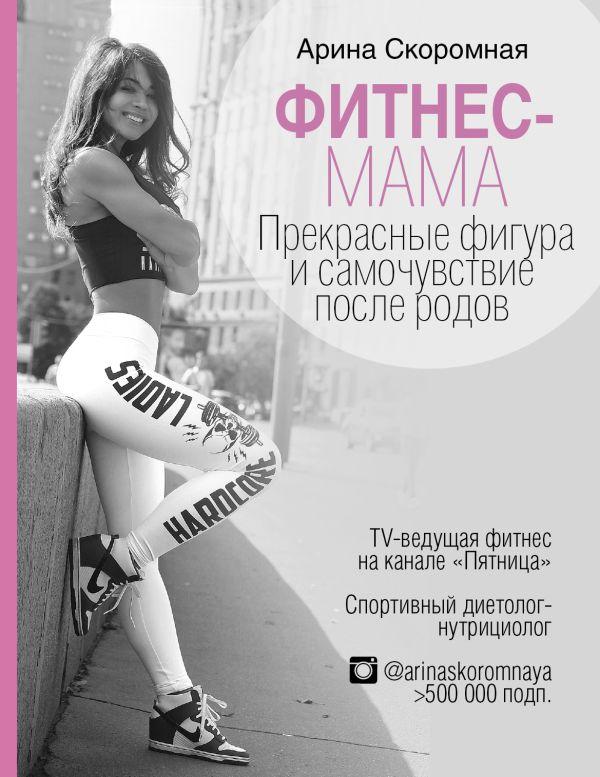 Арина Скоромная «Фитнес-мама. Прекрасная фигура и восстановление после родов»