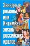 Звездные романы, или Интимная жизнь российских идолов. [В 2 т. Т. 2]. М - Я