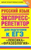 """ЕГЭ Русский язык. """"Лексика"""". """"Фразеология"""".. Экспресс-репетитор для подготовки к ЕГЭ"""